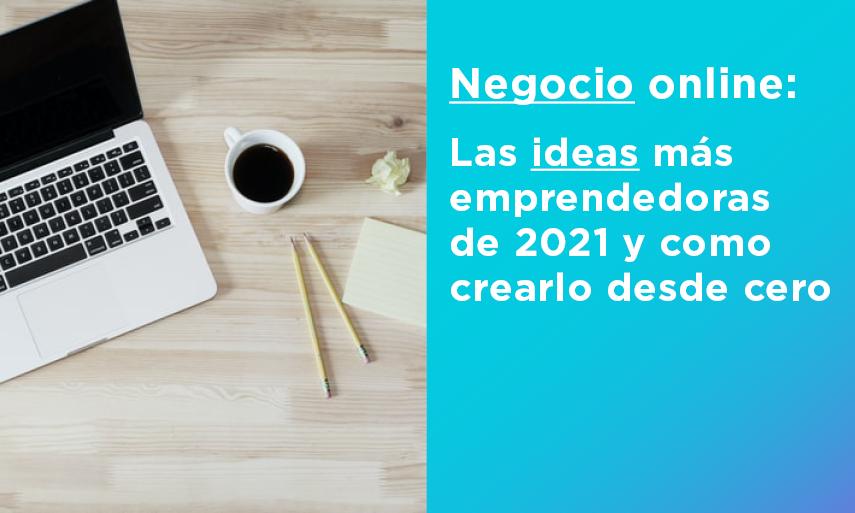 Negocio online: las ideas más emprendedoras de 2021 y como empezar a crearlo