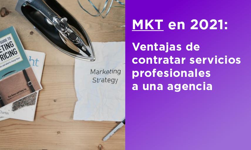 MKT en 2021: Ventajas de contratar servicios a una agencia