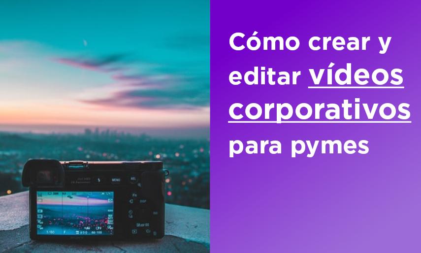 Cómo crear y editar un vídeo corporativo para pymes